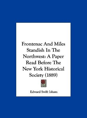 Frontenac and Miles Standish in the Northwest - A Paper Read Before the New York Historical Society (1889) (Hardcover): Edward...