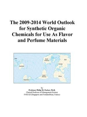 The 2009-2014 World Outlook for Synthetic Organic Chemicals for Use as Flavor and Perfume Materials (Electronic book text):...