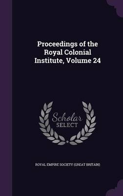 Proceedings of the Royal Colonial Institute, Volume 24 (Hardcover): Royal Empire Society (Great Britain)