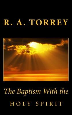 The Baptism with the Holy Spirit (Paperback): R. A. Torrey