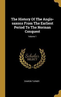 The History of the Anglo-Saxons from the Earliest Period to the Norman Conquest; Volume 1 (Hardcover): Sharon Turner