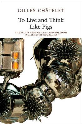 To Live and Think like Pigs - The Incitement of Envy and Boredom in Market Democracies (Paperback): Gilles Chatelet