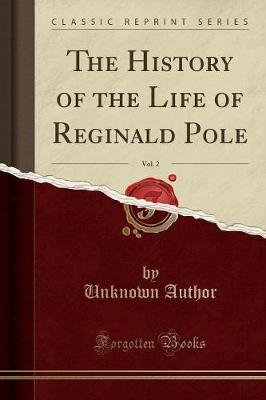 The History of the Life of Reginald Pole, Vol. 2 (Classic Reprint) (Paperback): unknownauthor