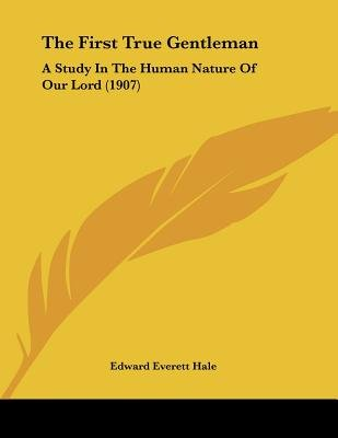 The First True Gentleman - A Study in the Human Nature of Our Lord (1907) (Paperback): Edward Everett Hale