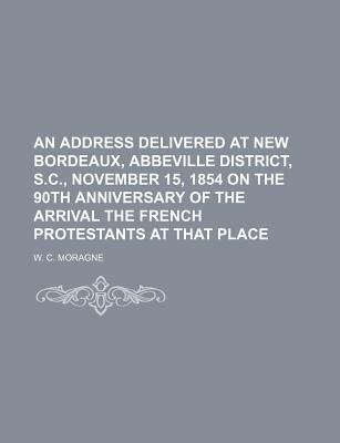 An Address Delivered at New Bordeaux, Abbeville District, S.C., November 15, 1854 on the 90th Anniversary of the Arrival the...