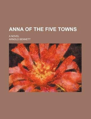 Anna of the Five Towns; A Novel (Paperback): Arnold Bennett