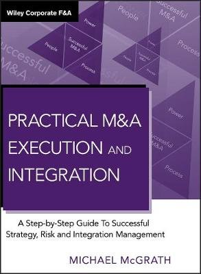 Practical M&A Execution and Integration - A Step by Step Guide to Successful Strategy, Risk and Integration Management...