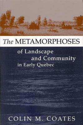 The Metamorphoses of Landscape and Community in Early Quebec (Hardcover): Colin M. Coates