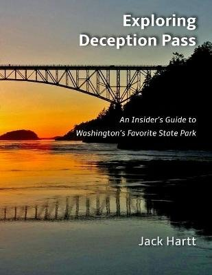 Exploring Deception Pass - An Insider's Guide to Washington's Favorite State Park (Paperback): Jack Hartt