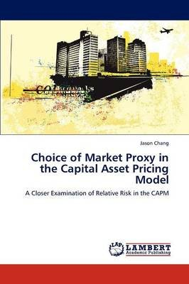 Choice of Market Proxy in the Capital Asset Pricing Model (Paperback): Jason Chang