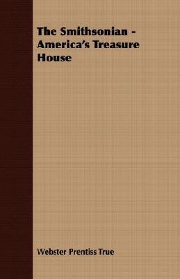 The Smithsonian - America's Treasure House (Paperback): Webster Prentiss True