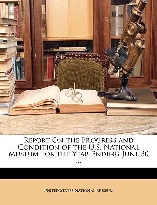 Report on the Progress and Condition of the U.S. National Museum for the Year Ending June 30 ... (Paperback): States National...