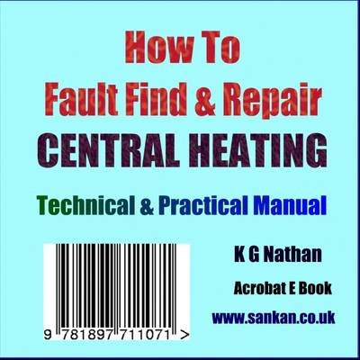 How to Fault Find and Repair Central Heating - A Technical and Practical E-book (CD-ROM): K.G. Nathan
