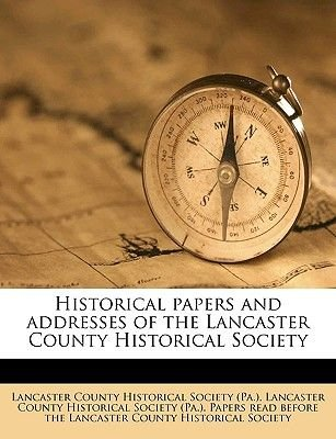 Historical Papers and Addresses of the Lancaster County Historical Society Volume 17, No.7 (Paperback): Lancaster County...