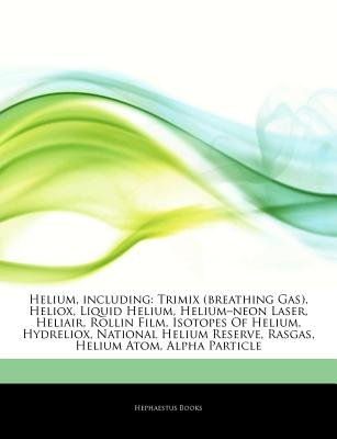 Articles on Helium, Including - Trimix (Breathing Gas), Heliox, Liquid Helium, Heliuma Neon Laser, Heliair, Rollin Film,...