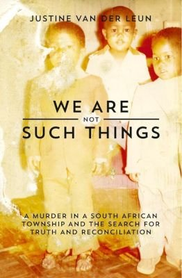 We Are Not Such Things - A Murder In A South African Township And The Search For Truth And Reconciliation (Paperback): Justine...