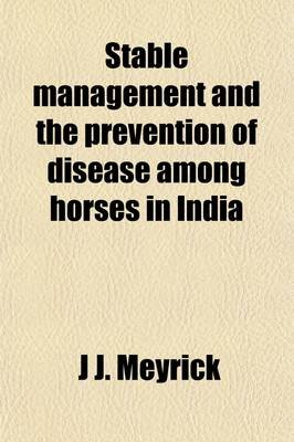 Stable Management and the Prevention of Disease Among Horses in India (Paperback): J J Meyrick