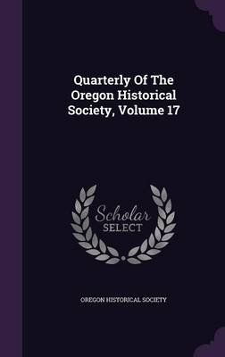Quarterly of the Oregon Historical Society, Volume 17 (Hardcover): Oregon Historical Society