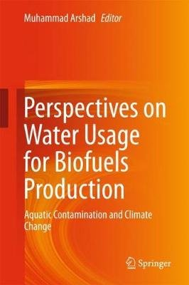 Perspectives on Water Usage for Biofuels Production - Aquatic Contamination and Climate Change (Hardcover, 1st ed. 2018):...