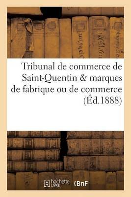 Tribunal de Commerce de Saint-Quentin & Marques de Fabrique Ou de Commerce (French, Paperback): Imp De C Poette