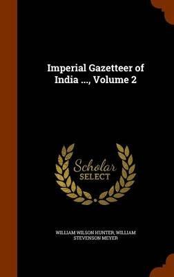 Imperial Gazetteer of India ..., Volume 2 (Hardcover): William Wilson Hunter, William Stevenson Meyer
