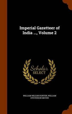 Imperial Gazetteer of India ..., Volume 2 (Hardcover): William Wilson Hunter, William Stevenson Meyer