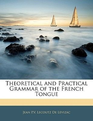Theoretical and Practical Grammar of the French Tongue (Paperback): Jean P. V. Lecoutz De Levizac