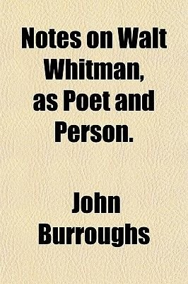 Notes on Walt Whitman, as Poet and Person. (Paperback): John Burroughs