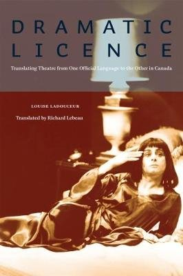 Dramatic Licence - Translating Theatre from One Official Language to the Other in Canada (Electronic book text): Louise...