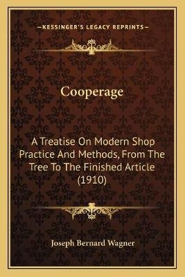 Cooperage - A Treatise on Modern Shop Practice and Methods, from the Tree to the Finished Article (1910) (Paperback): Joseph...