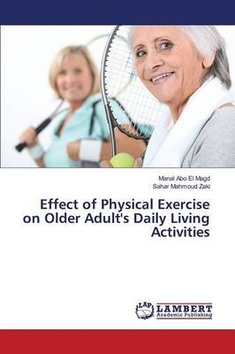 Effect of Physical Exercise on Older Adult's Daily Living Activities (Paperback): Abo El Magd Manal, Mahmoud Zaki Sahar