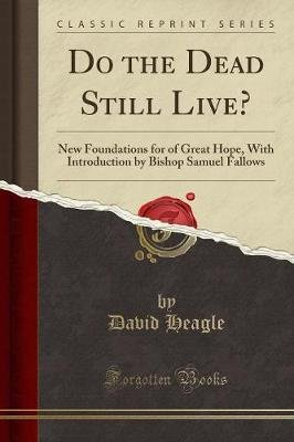 Do the Dead Still Live? - New Foundations for of Great Hope, with Introduction by Bishop Samuel Fallows (Classic Reprint)...