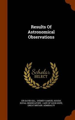 Results of Astronomical Observations (Hardcover): Sir David Gill, Royal Observatory