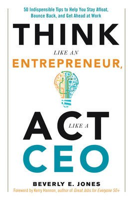 Think Like an Entrepreneur, Act Like a CEO - 50 Indispensible Tips to Help You Stay Afloat, Bounce Back, and Get Ahead at Work...