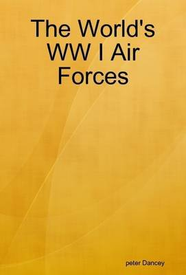 The World's WW I Air Forces (Electronic book text): Peter Dancey