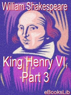King Henry VI, Part 3 (Electronic book text): William Shakespeare