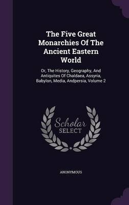 The Five Great Monarchies of the Ancient Eastern World - Or, the History, Geography, and Antiquites of Chaldaea, Assyria,...