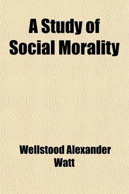 A Study of Social Morality (Paperback): Wellstood Alexander Watt