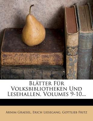Blatter Fur Volksbibliotheken Und Lesehallen, Volumes 9-10... (German, Paperback): Arnim Graesel, Erich Liesegang, Gottlieb...