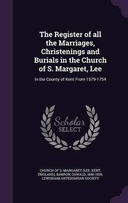 The Register of All the Marriages, Christenings and Burials in the Church of S. Margaret, Lee - In the County of Kent from...