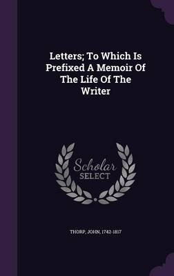 Letters; To Which Is Prefixed a Memoir of the Life of the Writer (Hardcover): Thorp John 1742-1817