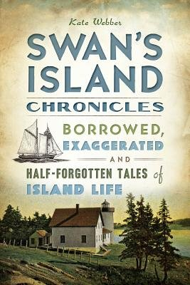 Swan's Island Chronicles - Borrowed, Exaggerated and Half-Forgotten Tales of Island Life (Paperback): Kate Webber