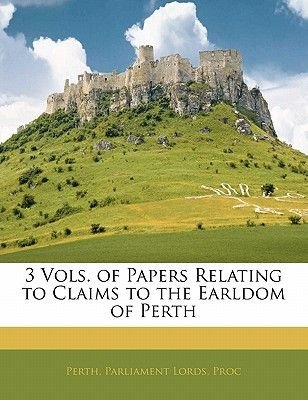 3 Vols. of Papers Relating to Claims to the Earldom of Perth (Paperback): Proc Parliament Lords