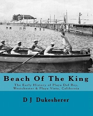 Beach of the King - The Early History of Playa del Rey, Westchester, Playa Vista, California (Paperback): D. J. Dukesherer