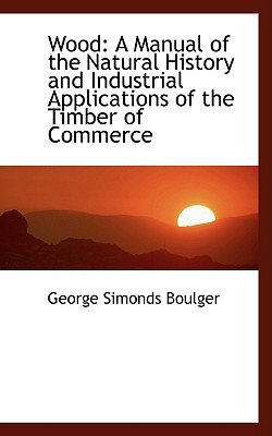 Wood - A Manual of the Natural History and Industrial Applications of the Timber of Commerce (Paperback): George Simonds Boulger