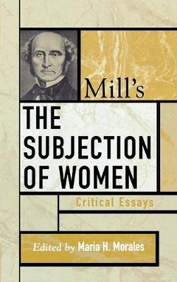 Mill's The Subjection of Women - Critical Essays (Hardcover, New): Maria H. Morales