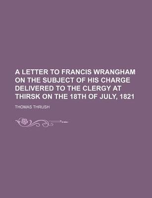 A Letter to Francis Wrangham on the Subject of His Charge Delivered to the Clergy at Thirsk on the 18th of July, 1821...
