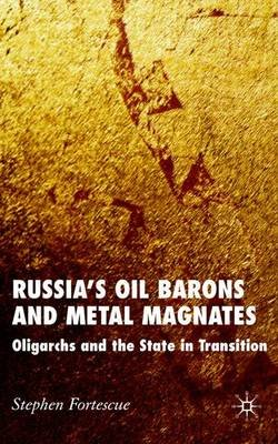 Russia's Oil Barons and Metal Magnates - Oligarchs and the State in Transition (Hardcover): S. Fortescue