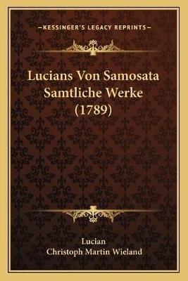 Lucians Von Samosata Samtliche Werke (1789) (English, German, Paperback): Lucian, Christoph Martin. Wieland