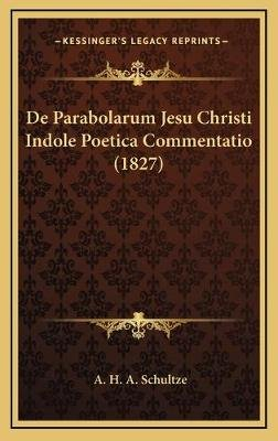 de Parabolarum Jesu Christi Indole Poetica Commentatio (1827) (English, Latin, Hardcover): A. H. a. Schultze